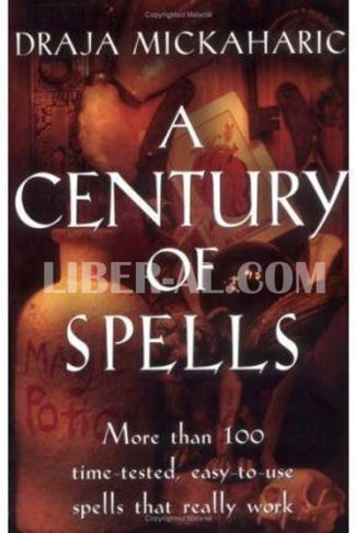 Century of Spells: More Than 100 Time-Tested, Easy-To-Use Spells That Really Work