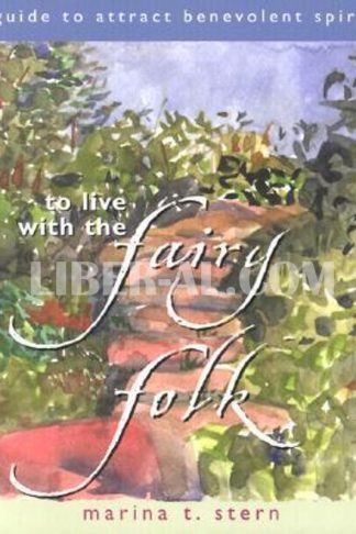To Live with the Fairy Folk: A Guide to Attract Benevolent Spirits
