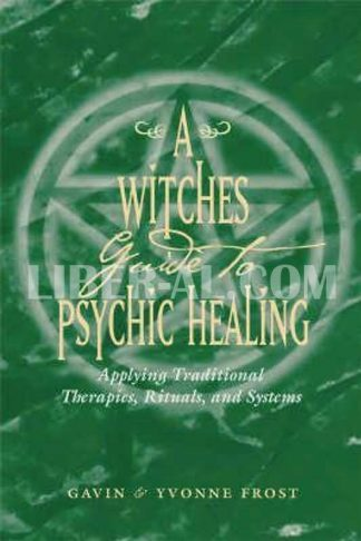 Witch's Guide to Psychic Healing: Applying Traditional Therapies, Rituals, and Systems