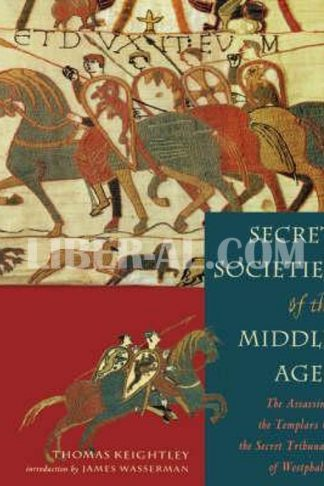 Secret Societies of the Middle Ages: The Assassins, the Templar & the Secret Tribunals of Westphalia