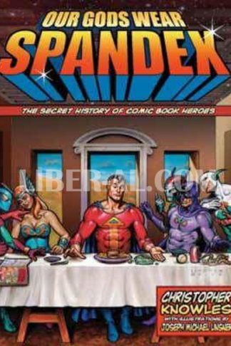Our Gods Wear Spandex: The Secret History of Comic Book Heroes