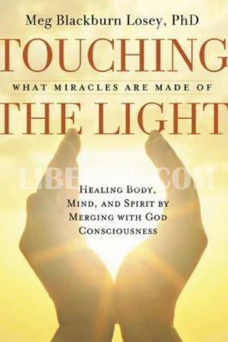 Touching the Light: What Miracles Are Made of: Healing Body, Mind, and Spirit by Merging with God Consciousness