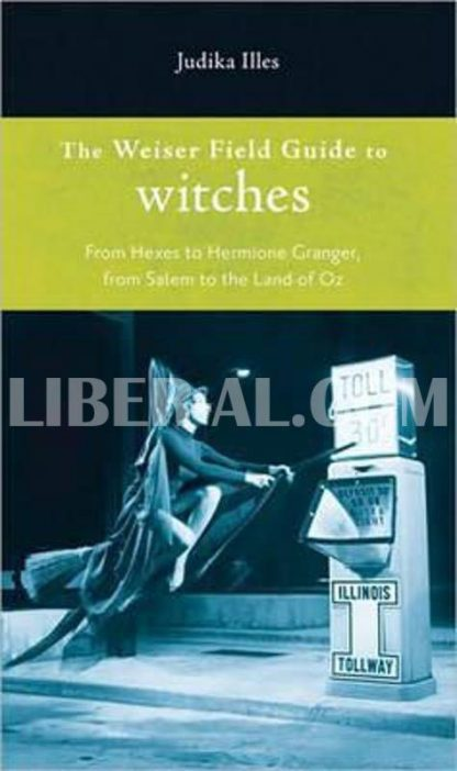 Weiser Field Guide to Witches: From Hexes to Hermione Granger, from Salem to the Land of Oz