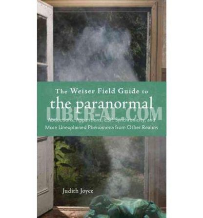 Weiser Field Guide to the Paranormal: Abductions, Apparitions, Esp, Synchornicity, and More Unexplained Phenomena from Other Realms