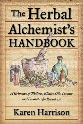 Herbal Alchemist's Handbook: A Grimoire of Philtres, Elixirs, Oils, Incense, and Formulas for Ritual Use