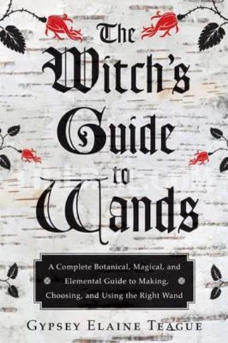 Witch's Guide to Wands: A Complete Botanical, Magical, and Elemental Guide to Making, Choosing, and Using the Right Wand