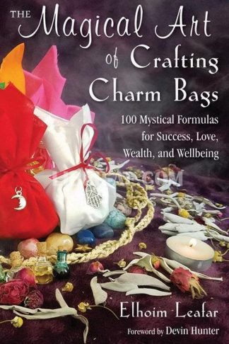 Magical Art of Crafting Charm Bags: 100 Mystical Formulas for Success, Love, Wealth, and Wellbeing