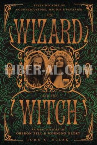 The Wizard and the Witch: Seven Decades of Counterculture, Magick & Paganism: An Oral History of Oberon Zell & Morning Glory