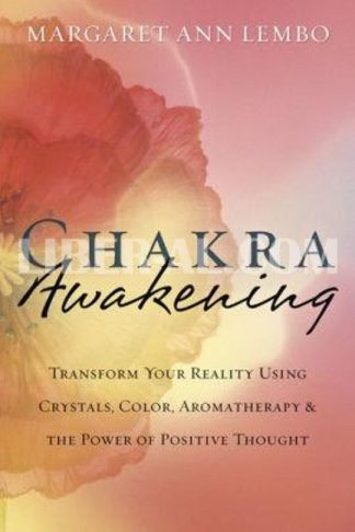 Chakra Awakening: Transform Your Reality Using Crystals, Color, Aromatherapy & the Power of Positive Thought