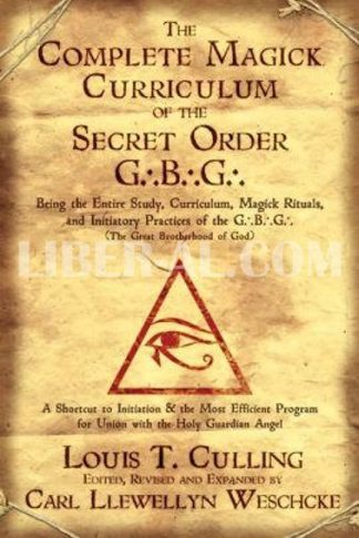 The Complete Magick Curriculum of the Secret Order G.B.G.: Being the Entire Study, Curriculum, Magick Rituals, and Initiatory Practices of the G.B.G (the