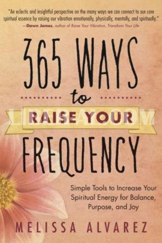365 Ways to Raise Your Frequency: Simple Tools to Increase Your Spiritual Energy for Balance, Purpose, and Joy