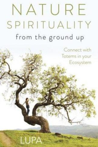 Nature Spirituality from the Ground Up: Connect with Totems in Your Ecosystem