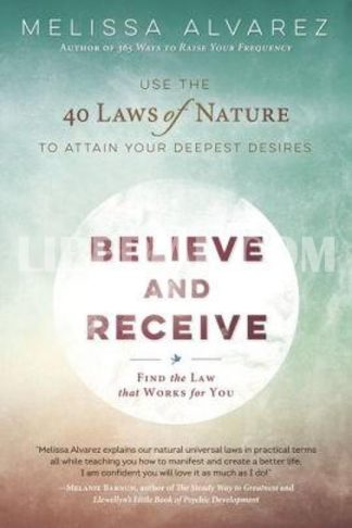 Believe and Receive: Use the 40 Laws of Nature to Attain Your Deepest Desires