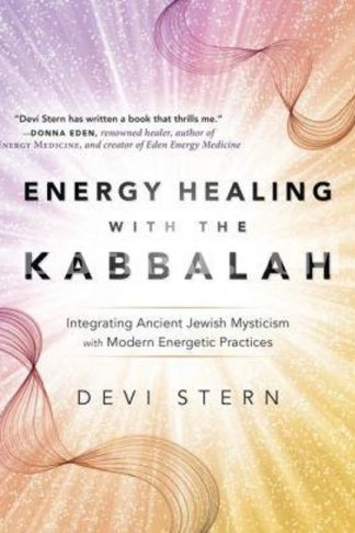 Energy Healing with the Kabbalah: Integrating Ancient Jewish Mysticism with Modern Energetic Practices