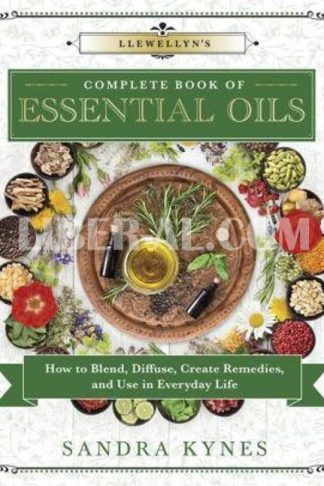 Llewellyn's Complete Book of Essential Oils: How to Blend, Diffuse, Create Remedies, and Use in Everyday Life