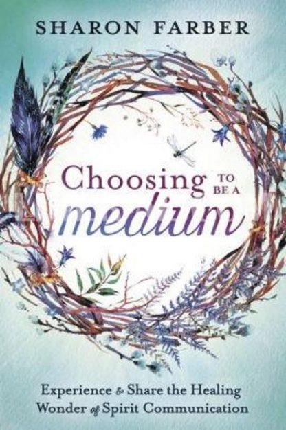 Choosing to Be a Medium: Experience & Share the Healing Wonder of Spirit Communication