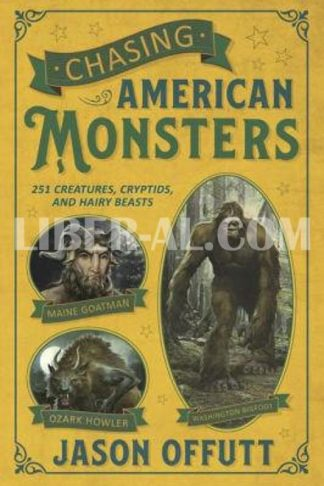 Chasing American Monsters: 251 Creatures, Cryptids, and Hairy Beasts