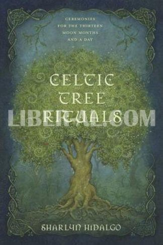Celtic Tree Rituals: Ceremonies for the Thirteen Moon Months and a Day