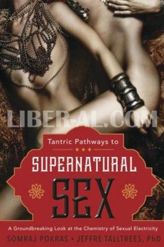 Tantric Pathways to Supernatural Sex: A Groundbreaking Look at the Chemistry of Sexual Electricity